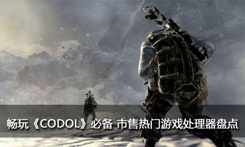 畅玩《CODOL》必备 市售热门游戏处理器盘点