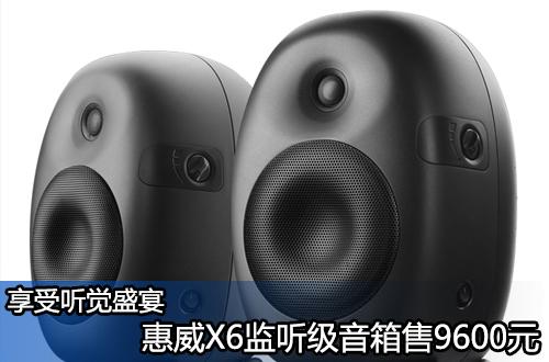 享受听觉盛宴 惠威X6监听级音箱售9600元