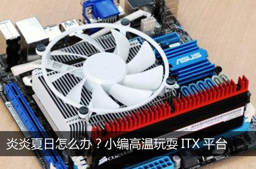 炎炎夏日怎么办?小编高温玩耍ITX平台