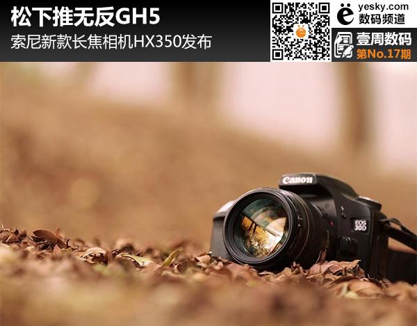 壹周数码:松下推无反GH5 索尼推长焦HX350