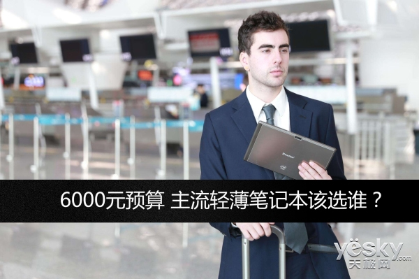6000元预算 主流轻薄笔记本该选谁?