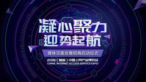 """""""凝心聚力 迎势起航""""2018(首届)中国上网产业博览会新闻发布会将于8月10日召开"""