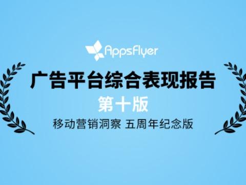 AppsFlyer发布《广告平台综合表现报告》第十版