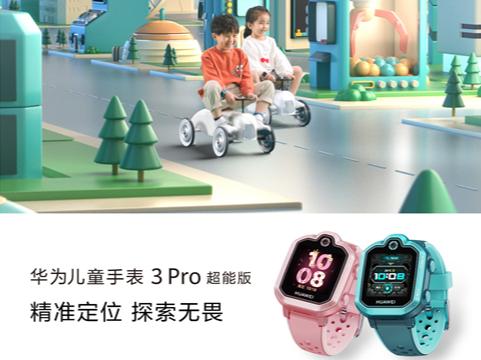 520华为儿童手表3Pro超能版开售 限时优惠100元